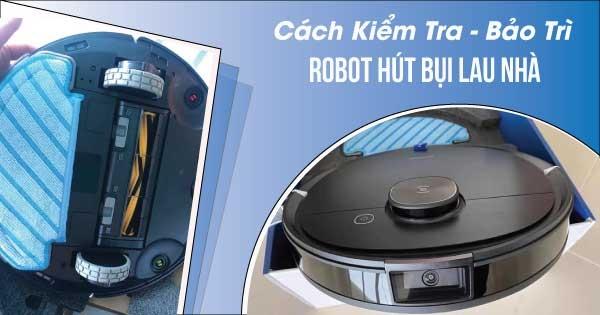 Cách kiểm tra, bảo trì và vệ sinh robot hút bụi lau nhà đơn giản