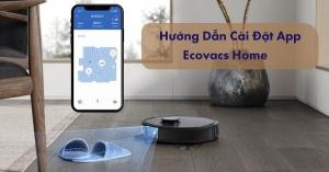 Hướng dẫn cài đặt App Ecovacs Home kết nối robot lau nhà hút bụi Ecovacs nhanh nhất